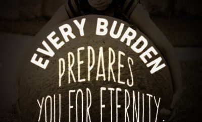 """Every burden prepares you for eternity."""