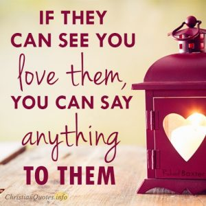 If they can see you love them, you can say anything to them