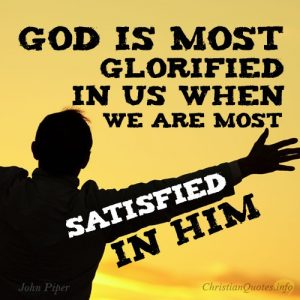 """God is most glorified in us when we are most satisfied in Him."" - John Piper"