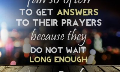 """I think Christians fail so often to get answers to their prayers because they do not wait long enough on God"""