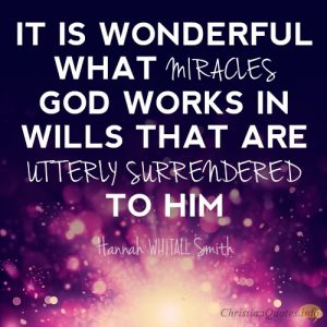 """It is wonderful what miracles God works in wills that are utterly surrendered to Him"""