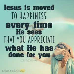 """Jesus is moved to happiness every time He sees that you appreciate what He has done for you"""