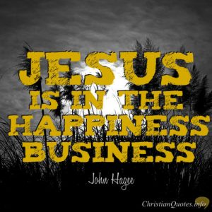 """John Hagee Quote - """"Jesus is in the happiness business."""""""