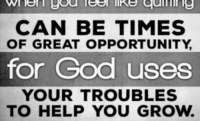 """Those times when you feel like quitting can be times of great opportunity, for God uses your troubles to help you grow."""