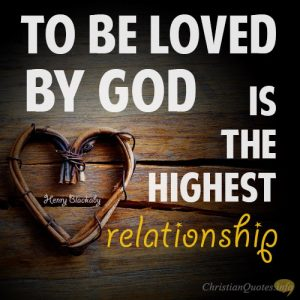 """To be loved by God is the highest relationship."""