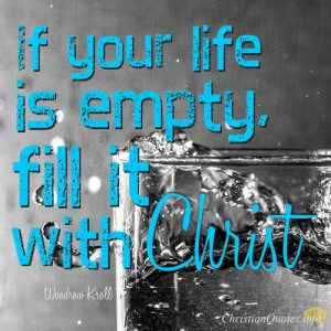 "Woodrow Kroll Quote - ""If your life is empty, fill it with Christ."""