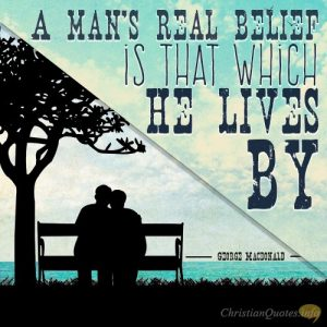 """A man's real belief is that which he lives by."""