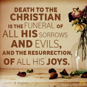 """Death to the Christian is the funeral of all his sorrows and evils, and the resurrection, of all his joys."""