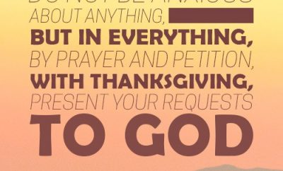 """Do not be anxious about anything, but in everything, by prayer and petition, with thanksgiving, present your requests to God."""