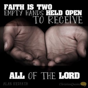 """Faith is two empty hands held open to receive all of the Lord."""