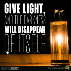 """Give light, and the darkness will disappear of itself."""