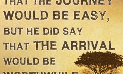 """God never said that the journey would be easy, but He did say that the arrival would be worthwhile."""