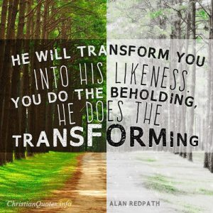 """He will transform you into His likeness. You do the beholding--He does the transforming."""