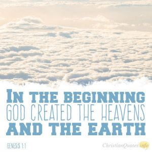 """In the beginning God created the heavens and the earth."""