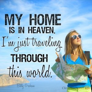 """My home is in Heaven. I'm just traveling through this world."""