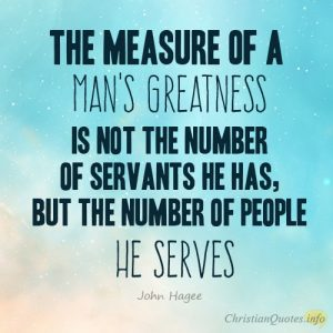 """""""The measure of a man's greatness is not the number of servants he has, but the number of people he serves."""""""