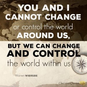 You and I cannot change or control the world around us, but we can change and control the world within us.
