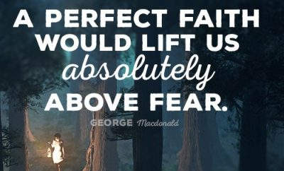 A perfect faith would lift us absolutely above fear.