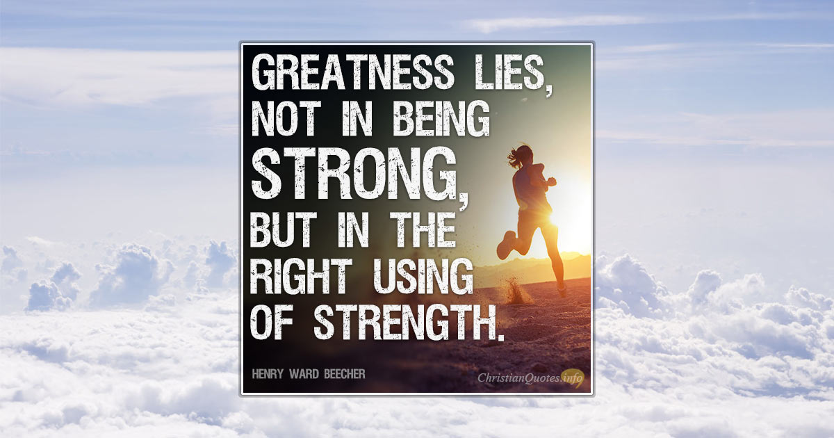 greatness lies not in being strong Surely, greatness lies not in being strong but in the right using of strength, and that strength is not found in us but in god alone, who is shown strong in our weaknesses.