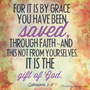 For it is by grace you have been saved, through faith—and this not from yourselves, it is the gift of God