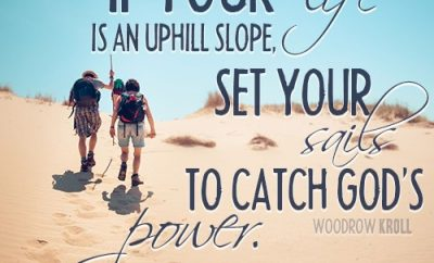 If your life is an uphill slope, set your sails to catch God's power.