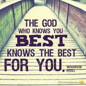 The God who knows you best knows the best for you