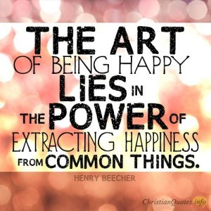 The art of being happy lies in the power of extracting happiness from common things