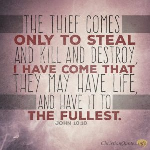 The thief comes only to steal and kill and destroy; I have come that they may have life, and have it to the fullest
