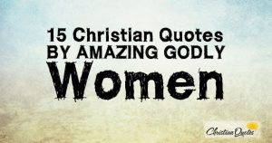 15 Christian Quotes by Amazing Godly Women