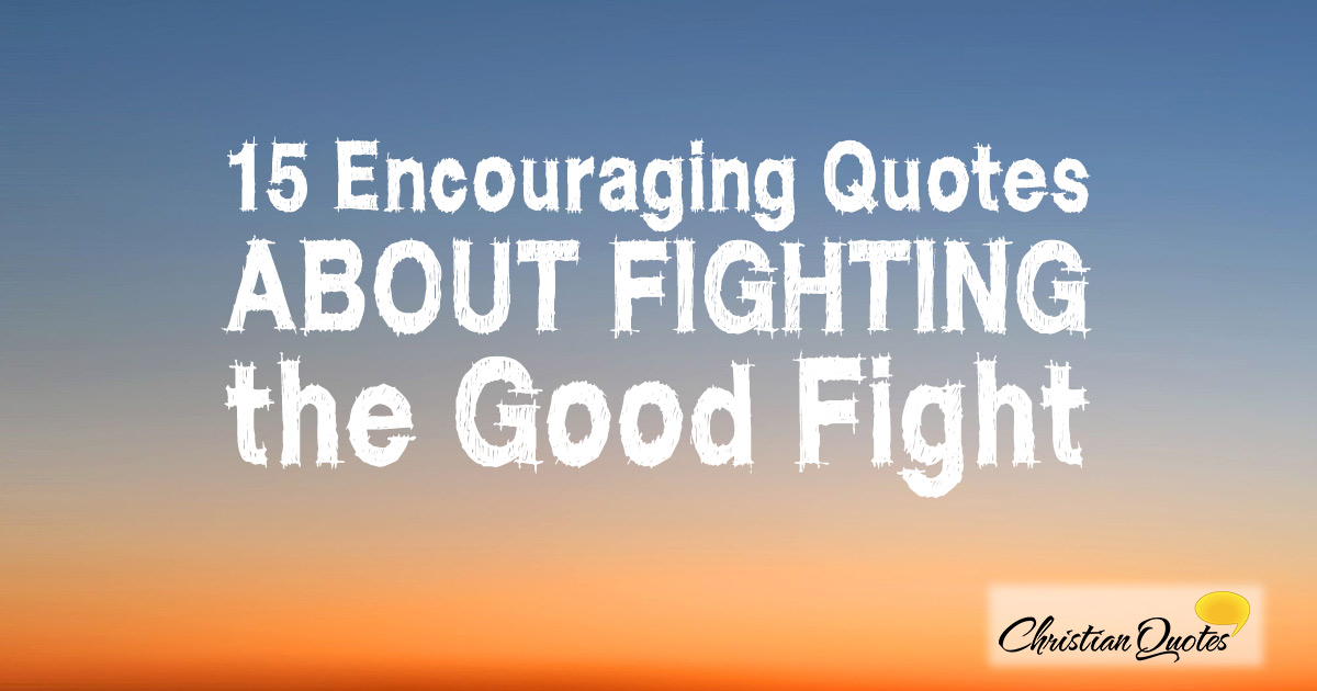 60 Encouraging Quotes About Fighting The Good Fight New Short Faith Quotes