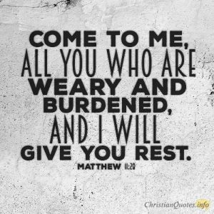 Come to me, all you who are weary and burdened, and I will give you rest