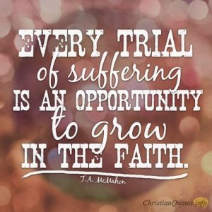Every trial of suffering is an opportunity to grow in the faith