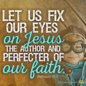 Let us fix our eyes on Jesus, the author and perfecter of our faith