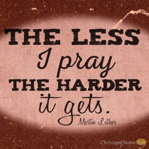 The less I pray, the harder it gets.