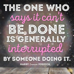 The one who says it can't be done is generally interrupted by someone doing it