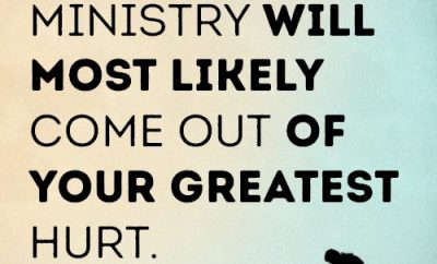 Your greatest ministry will most likely come out of your greatest hurt