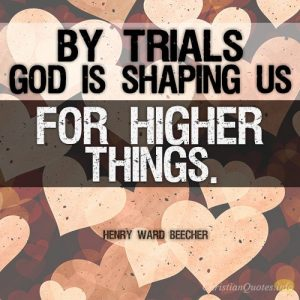 By trials God is shaping us for higher things
