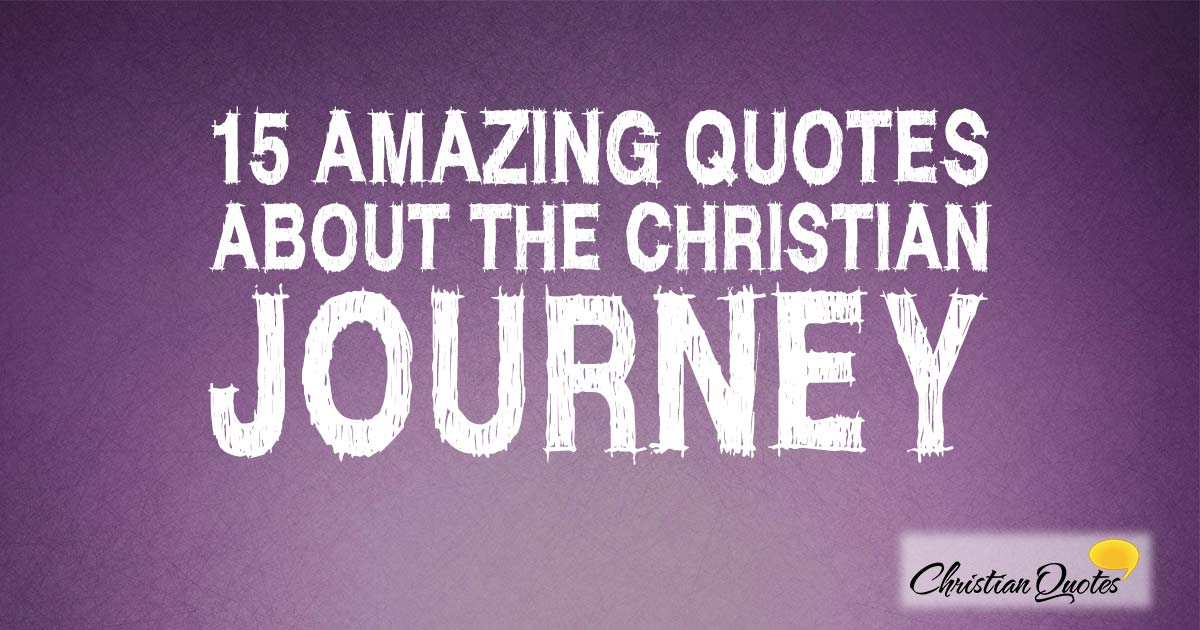15 Amazing Quotes About The Christian Journey Christianquotesfo