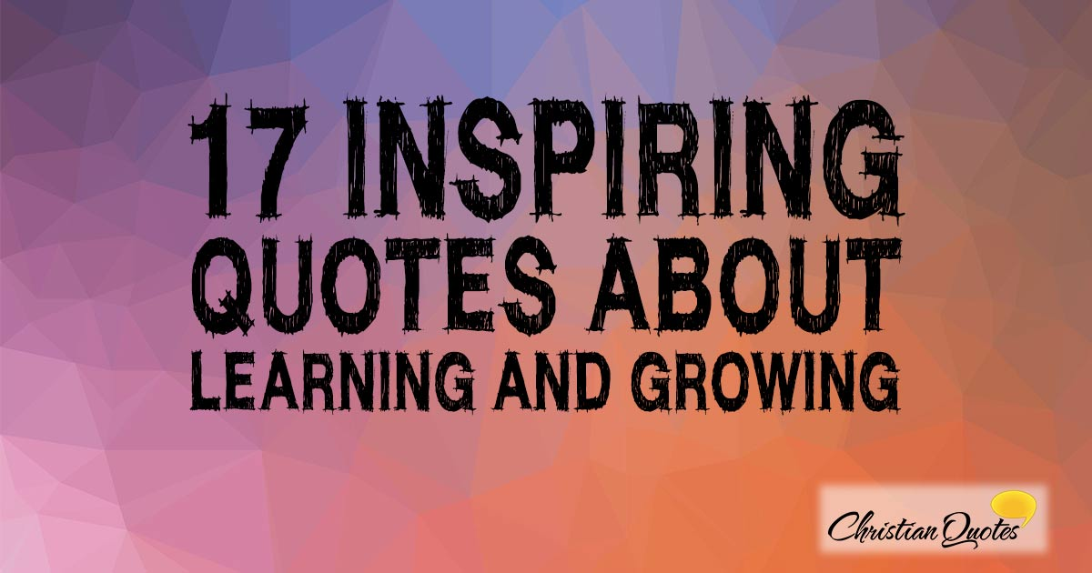 Quotes On Learning Glamorous 17 Inspiring Quotes About Learning And Growing  Christianquotes
