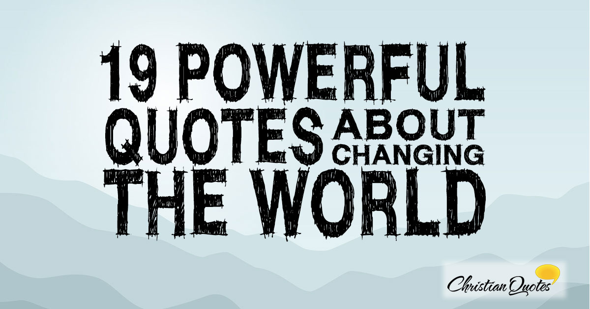 Change The World Quotes Classy 19 Powerful Quotes About Changing The World  Christianquotes
