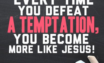 Every time you defeat a temptation, you become more like Jesus