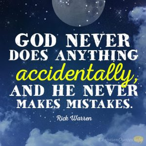 God never does anything accidentally, and he never makes mistakes