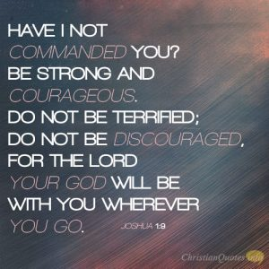 Have I not commanded you? Be strong and courageous. Do not be terrified; do not be discouraged, for the LORD your God will be with you wherever you go.