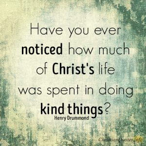 Have you ever noticed how much of Christ's life was spent in doing kind things