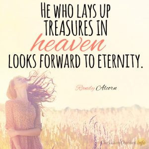 He who lays up treasures in heaven looks forward to eternity.
