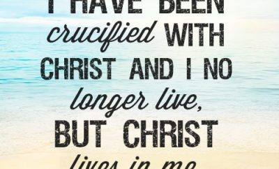I have been crucified with Christ and I no longer live, but Christ lives in me