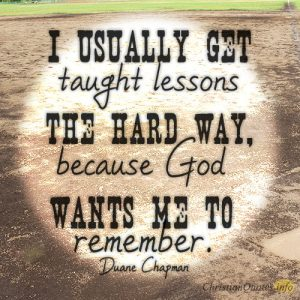 I usually get taught lessons the hard way, because God wants me to remember