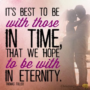 It's best to be with those in time, that we hope to be with in eternity
