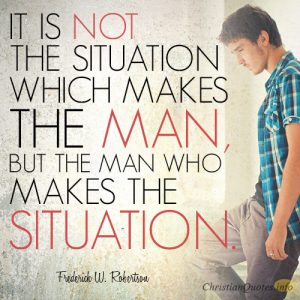 It is not the situation which makes the man, but the man who makes the situation