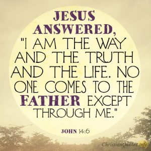 "Jesus answered, ""I am the way and the truth and the life. No one comes to the Father except through me"